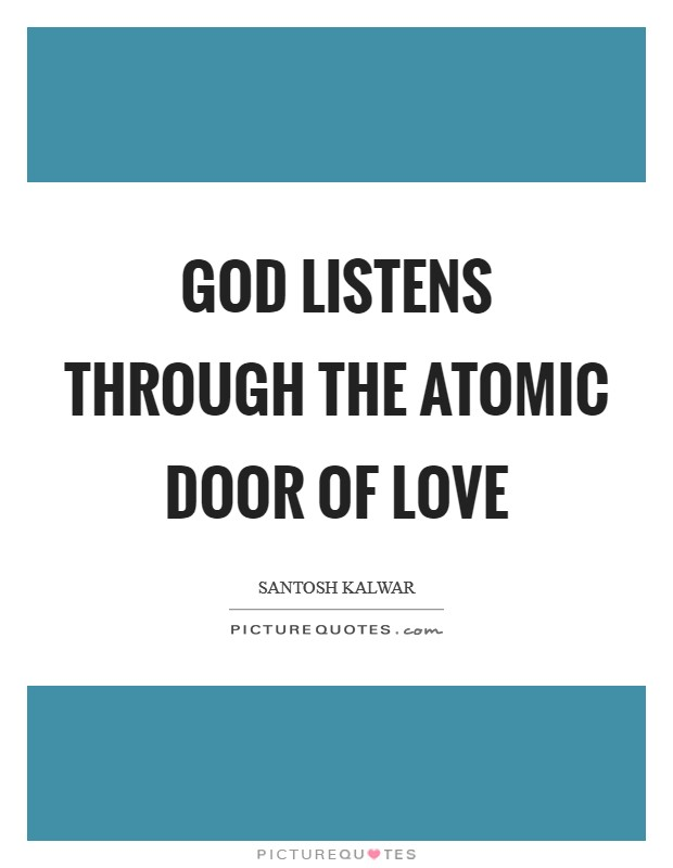 God listens through the atomic door of love Picture Quote #1