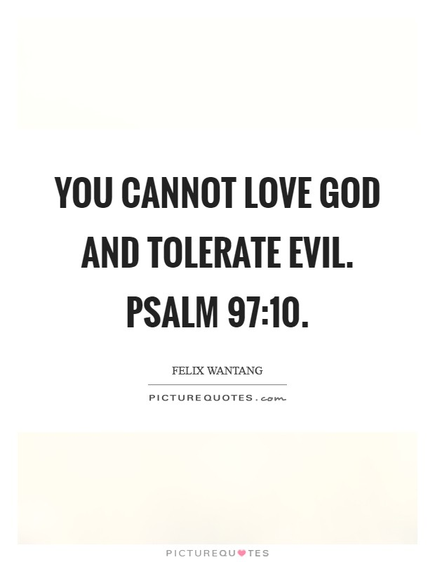 You cannot love God and tolerate evil. Psalm 97:10 Picture Quote #1