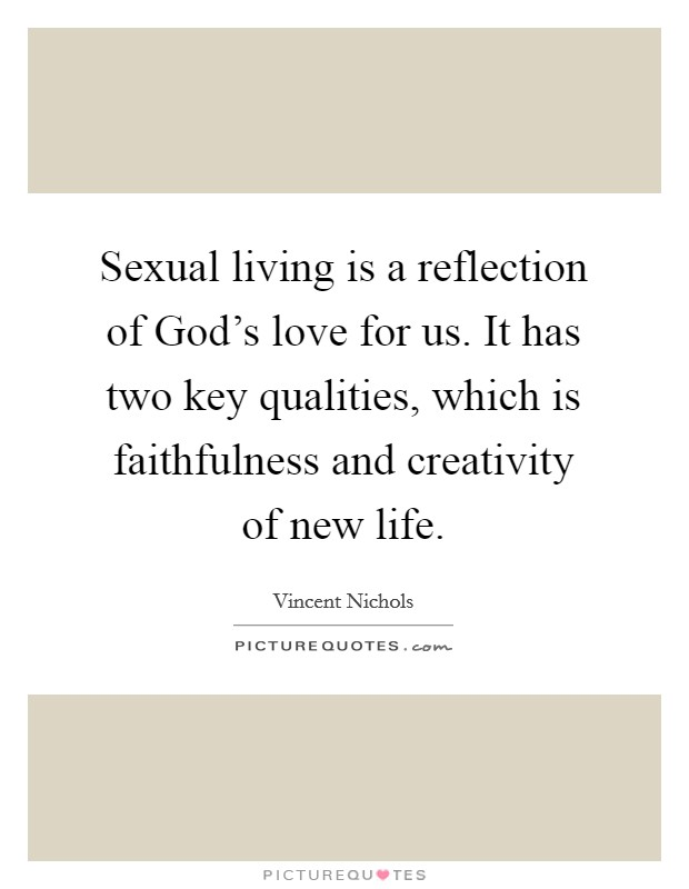 Sexual living is a reflection of God's love for us. It has two key qualities, which is faithfulness and creativity of new life Picture Quote #1