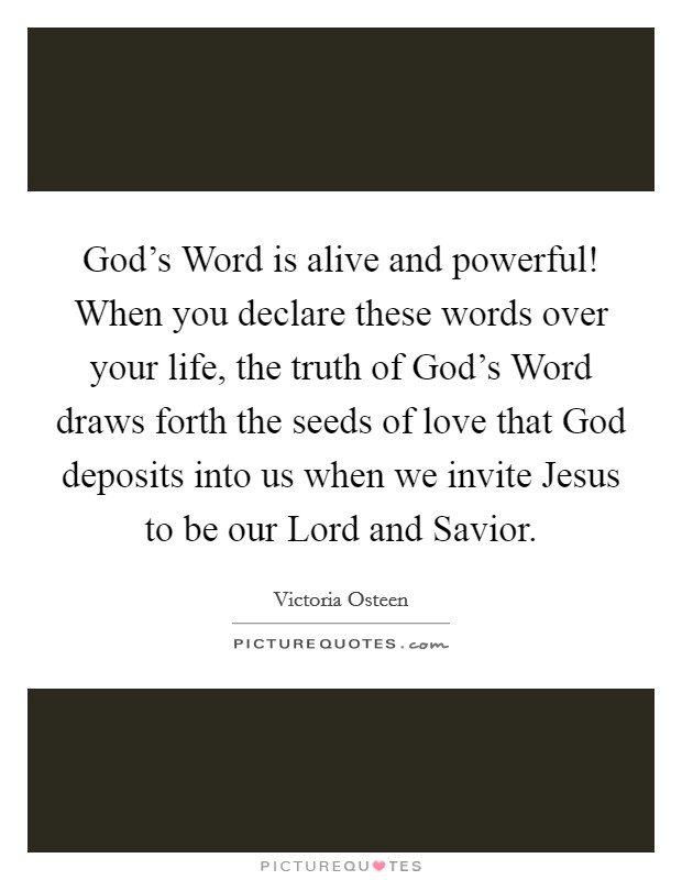 God's Word is alive and powerful! When you declare these words over your life, the truth of God's Word draws forth the seeds of love that God deposits into us when we invite Jesus to be our Lord and Savior Picture Quote #1
