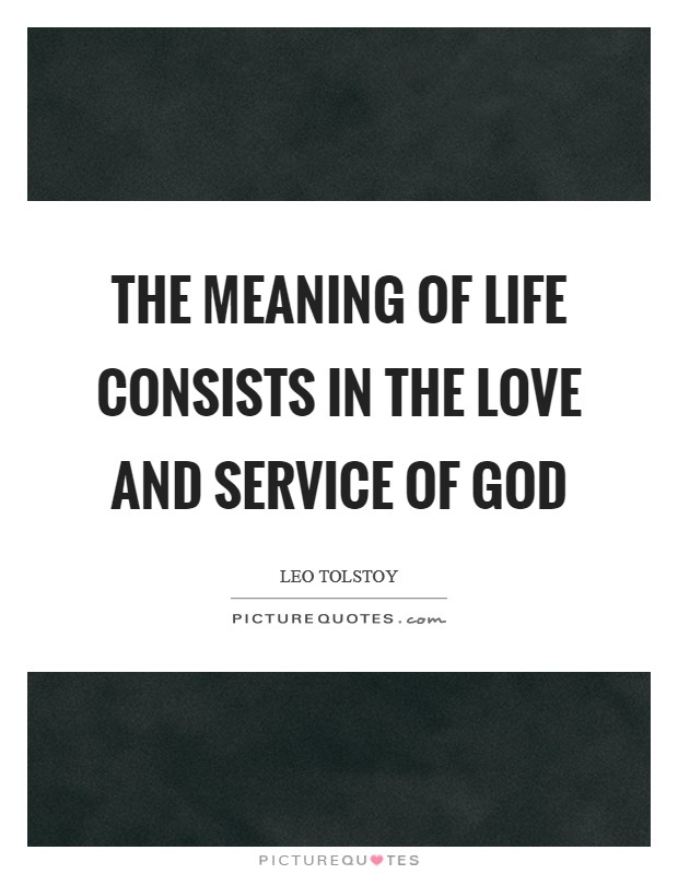 The meaning of life consists in the love and service of God Picture Quote #1