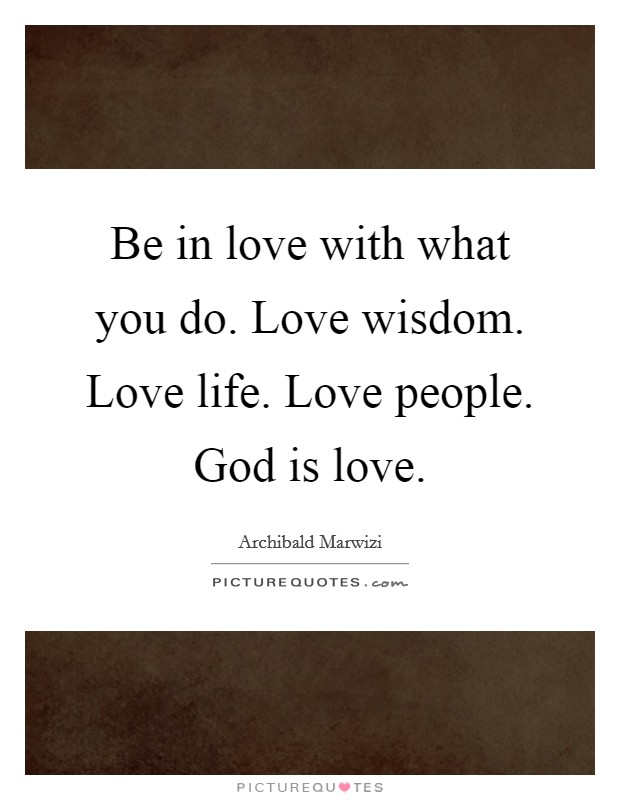 Be in love with what you do. Love wisdom. Love life. Love people. God is love Picture Quote #1