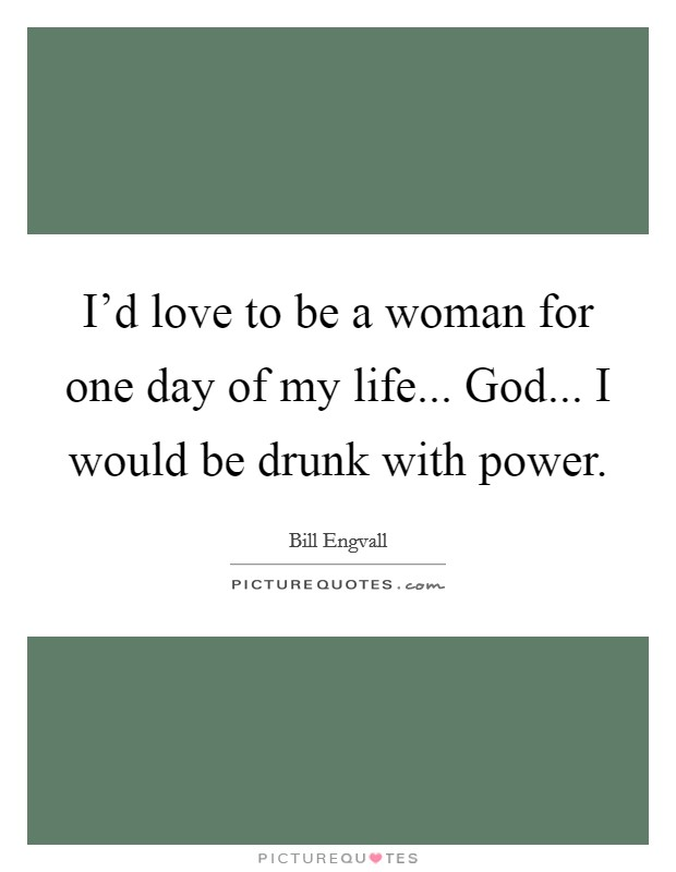 I'd love to be a woman for one day of my life... God... I would be drunk with power Picture Quote #1