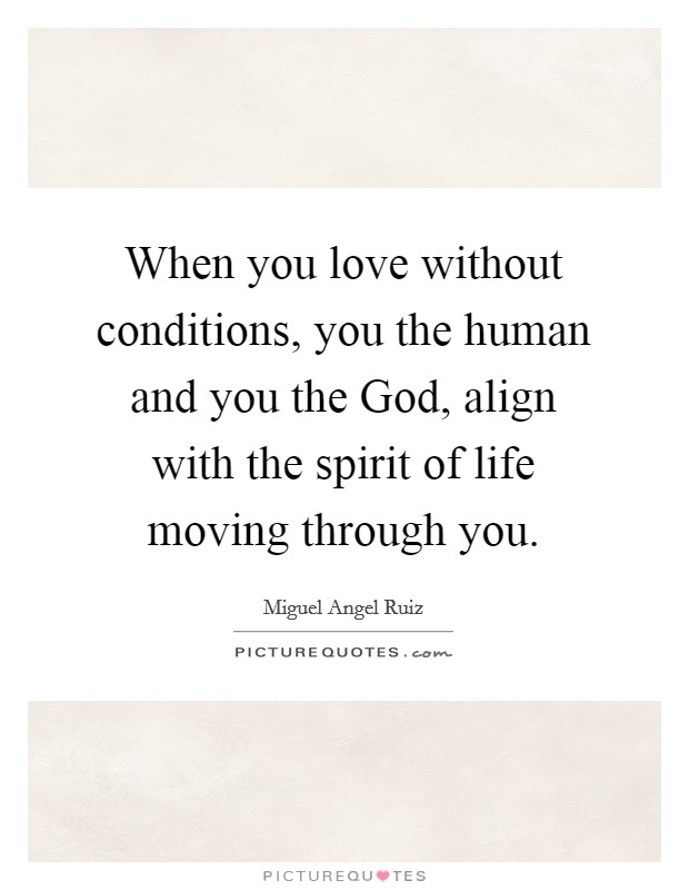 When you love without conditions, you the human and you the God, align with the spirit of life moving through you Picture Quote #1