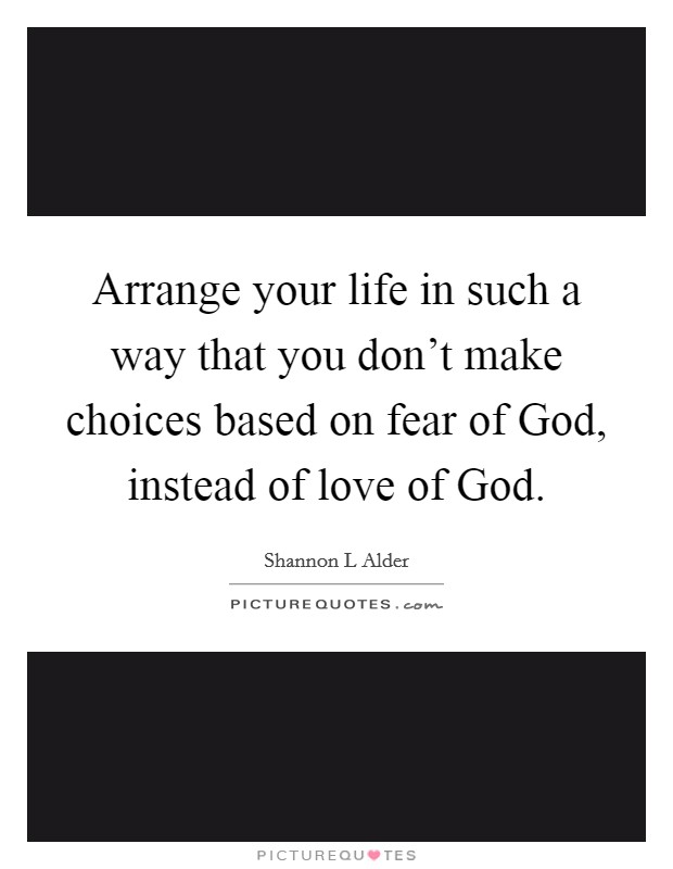 Arrange your life in such a way that you don't make choices based on fear of God, instead of love of God Picture Quote #1