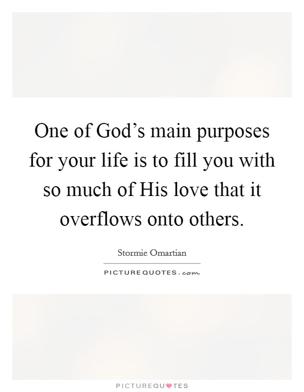 One of God's main purposes for your life is to fill you with so much of His love that it overflows onto others Picture Quote #1
