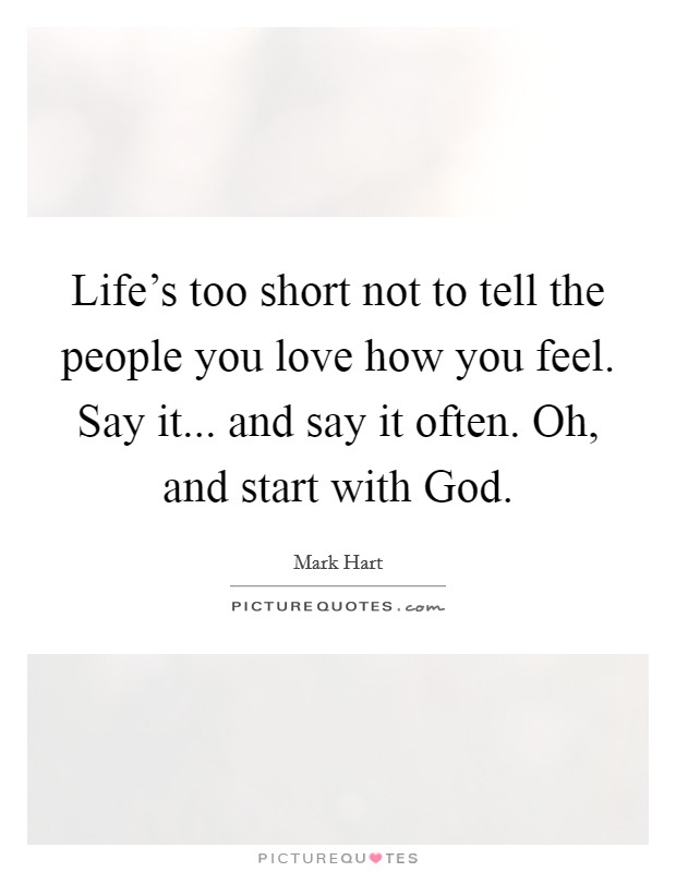Life's too short not to tell the people you love how you feel. Say it... and say it often. Oh, and start with God Picture Quote #1