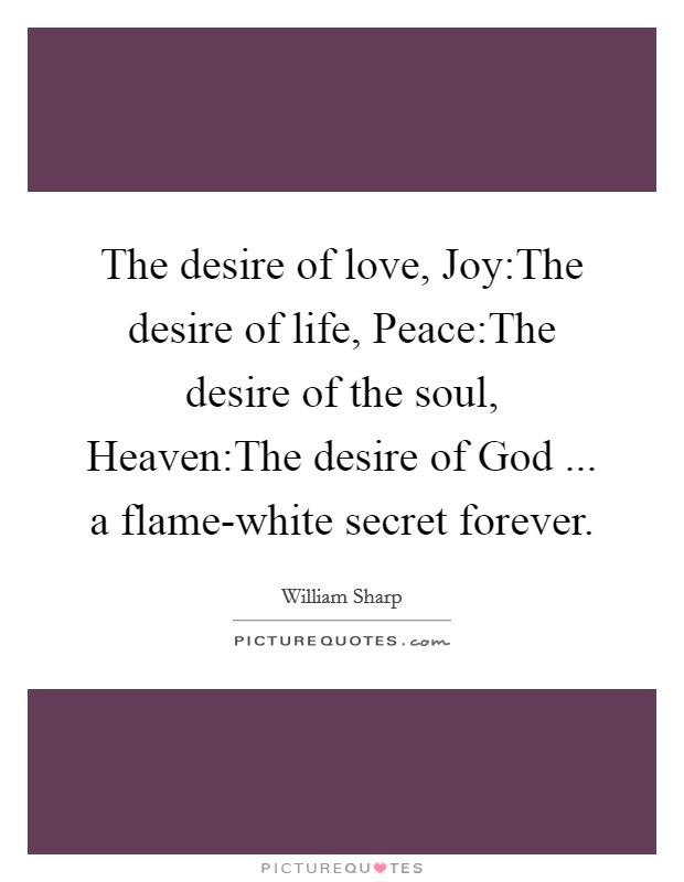 The desire of love, Joy:The desire of life, Peace:The desire of the soul, Heaven:The desire of God ... a flame-white secret forever Picture Quote #1