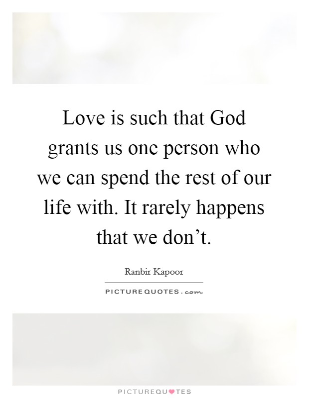 Love is such that God grants us one person who we can spend the rest of our life with. It rarely happens that we don't Picture Quote #1