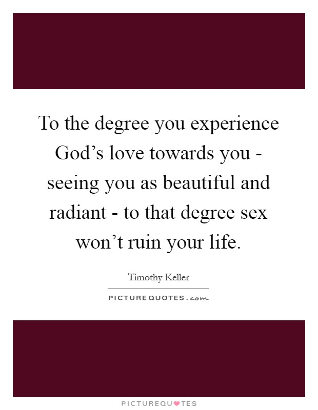 To the degree you experience God's love towards you - seeing you as beautiful and radiant - to that degree sex won't ruin your life Picture Quote #1