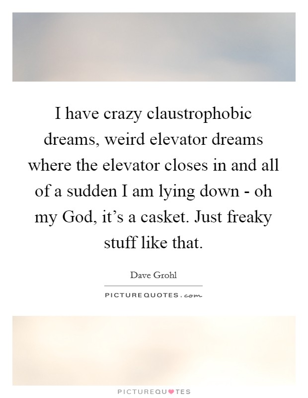 I have crazy claustrophobic dreams, weird elevator dreams where the elevator closes in and all of a sudden I am lying down - oh my God, it's a casket. Just freaky stuff like that Picture Quote #1