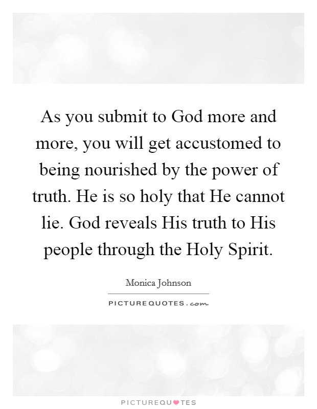 As you submit to God more and more, you will get accustomed to being nourished by the power of truth. He is so holy that He cannot lie. God reveals His truth to His people through the Holy Spirit Picture Quote #1