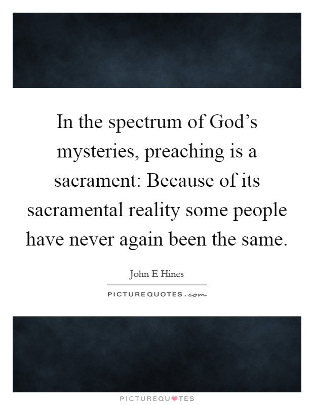 In the spectrum of God's mysteries, preaching is a sacrament: Because of its sacramental reality some people have never again been the same Picture Quote #1