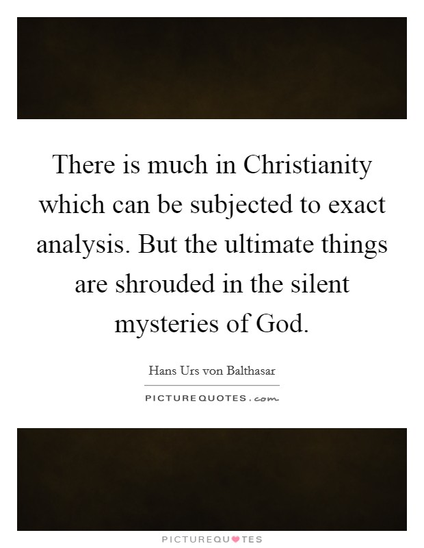 There is much in Christianity which can be subjected to exact analysis. But the ultimate things are shrouded in the silent mysteries of God Picture Quote #1