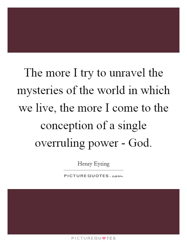 The more I try to unravel the mysteries of the world in which we live, the more I come to the conception of a single overruling power - God Picture Quote #1
