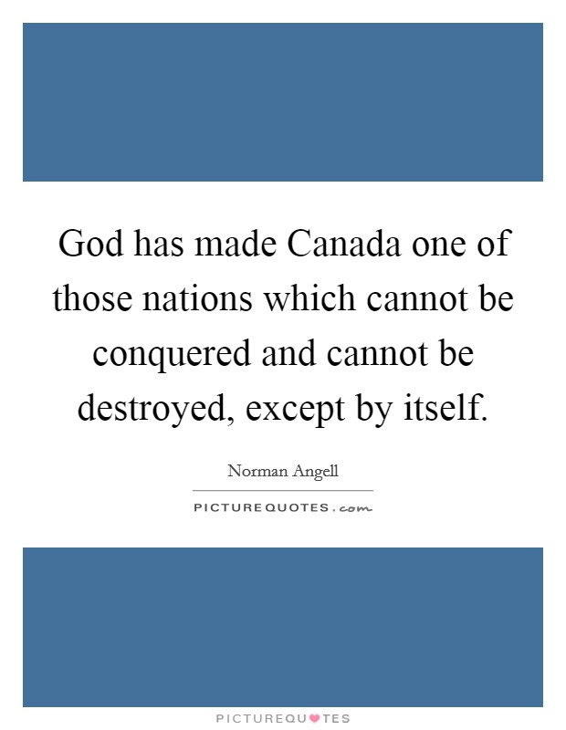 God has made Canada one of those nations which cannot be conquered and cannot be destroyed, except by itself Picture Quote #1