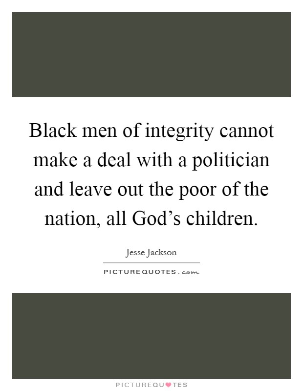 Black men of integrity cannot make a deal with a politician and leave out the poor of the nation, all God's children. Picture Quote #1