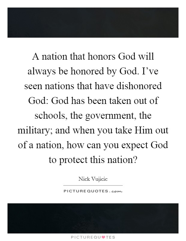 A nation that honors God will always be honored by God. I've seen nations that have dishonored God: God has been taken out of schools, the government, the military; and when you take Him out of a nation, how can you expect God to protect this nation? Picture Quote #1