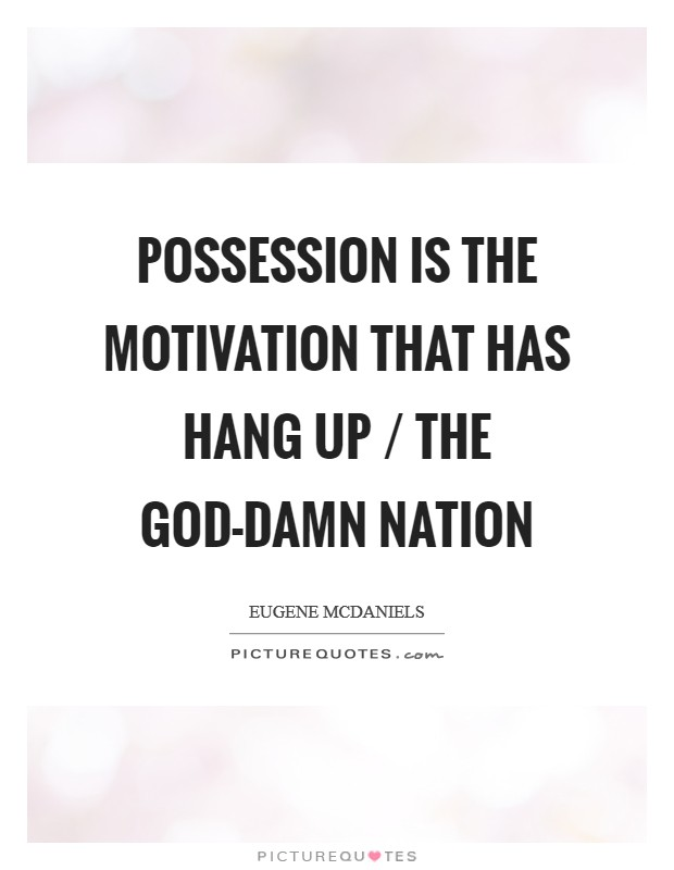 Possession is the motivation that has hang up / the god-damn nation Picture Quote #1