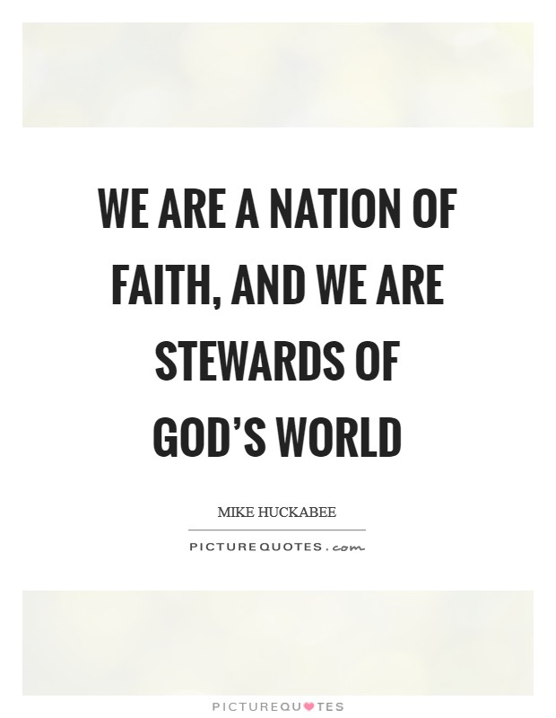 We are a nation of faith, and we are stewards of God's world Picture Quote #1