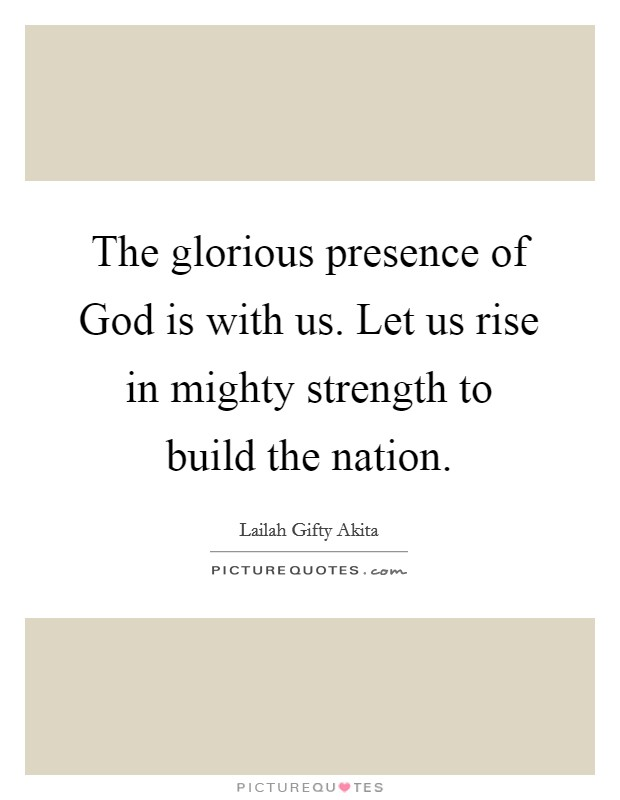 The glorious presence of God is with us. Let us rise in mighty strength to build the nation. Picture Quote #1