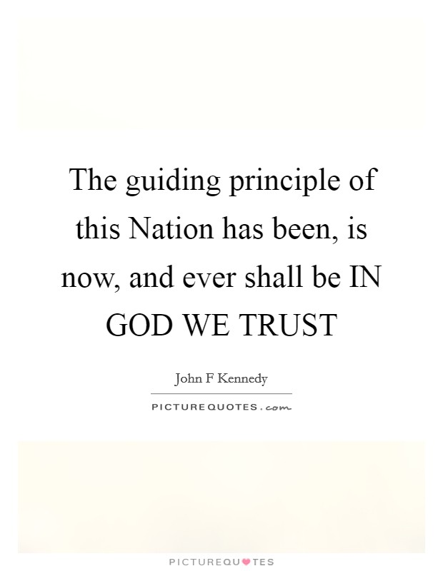 The guiding principle of this Nation has been, is now, and ever shall be IN GOD WE TRUST Picture Quote #1
