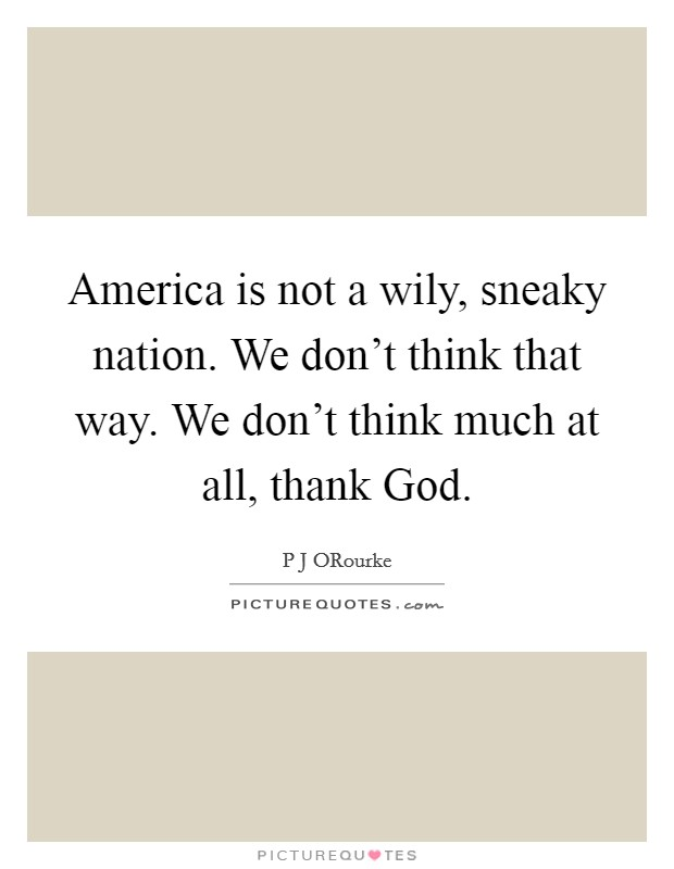America is not a wily, sneaky nation. We don't think that way. We don't think much at all, thank God Picture Quote #1