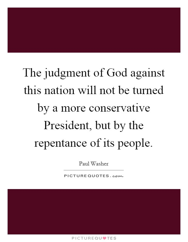 The judgment of God against this nation will not be turned by a more conservative President, but by the repentance of its people. Picture Quote #1