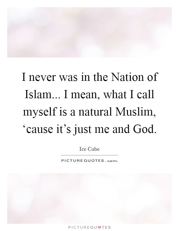 I never was in the Nation of Islam... I mean, what I call myself is a natural Muslim, 'cause it's just me and God. Picture Quote #1