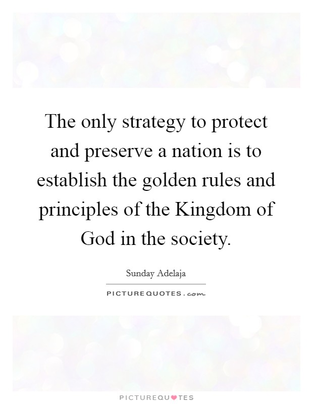 The only strategy to protect and preserve a nation is to establish the golden rules and principles of the Kingdom of God in the society. Picture Quote #1