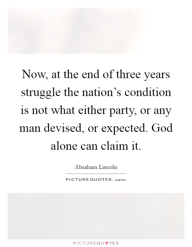 Now, at the end of three years struggle the nation's condition is not what either party, or any man devised, or expected. God alone can claim it Picture Quote #1