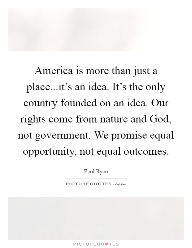 America is more than just a place...it's an idea. It's the only country founded on an idea. Our rights come from nature and God, not government. We promise equal opportunity, not equal outcomes Picture Quote #1