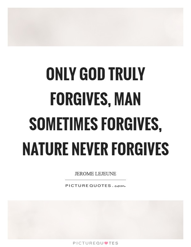 Only God truly forgives, man sometimes forgives, nature never forgives Picture Quote #1