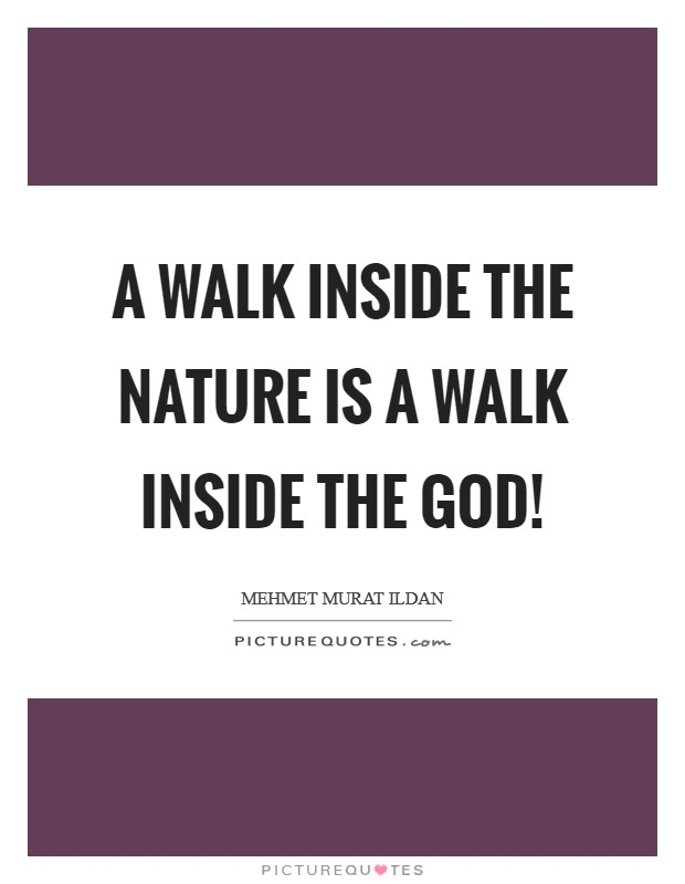 A walk inside the nature is a walk inside the God! Picture Quote #1