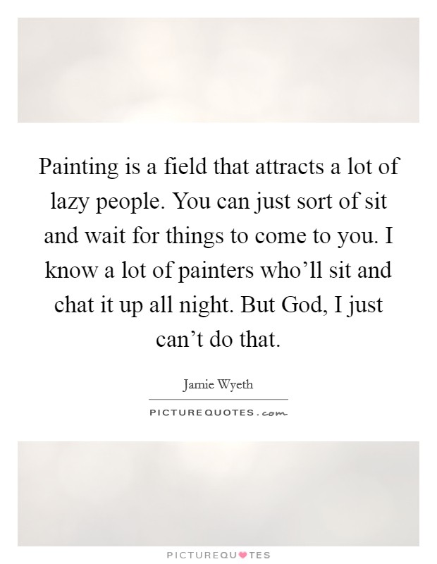 Painting is a field that attracts a lot of lazy people. You can just sort of sit and wait for things to come to you. I know a lot of painters who'll sit and chat it up all night. But God, I just can't do that Picture Quote #1