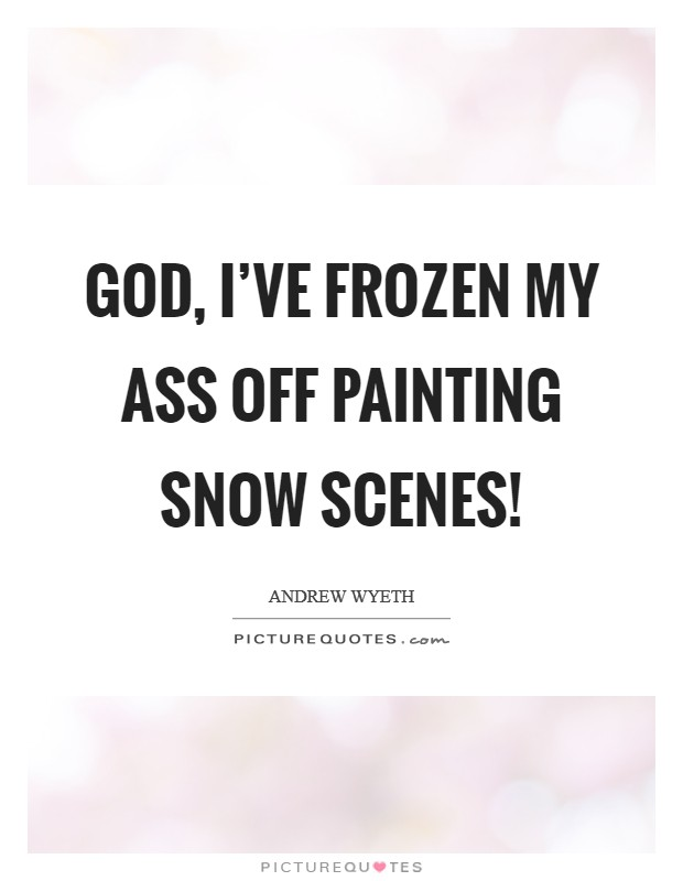God, I've frozen my ass off painting snow scenes! Picture Quote #1