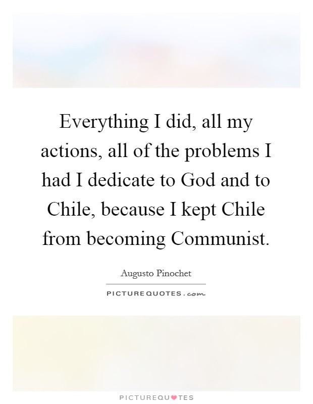 Everything I did, all my actions, all of the problems I had I dedicate to God and to Chile, because I kept Chile from becoming Communist Picture Quote #1