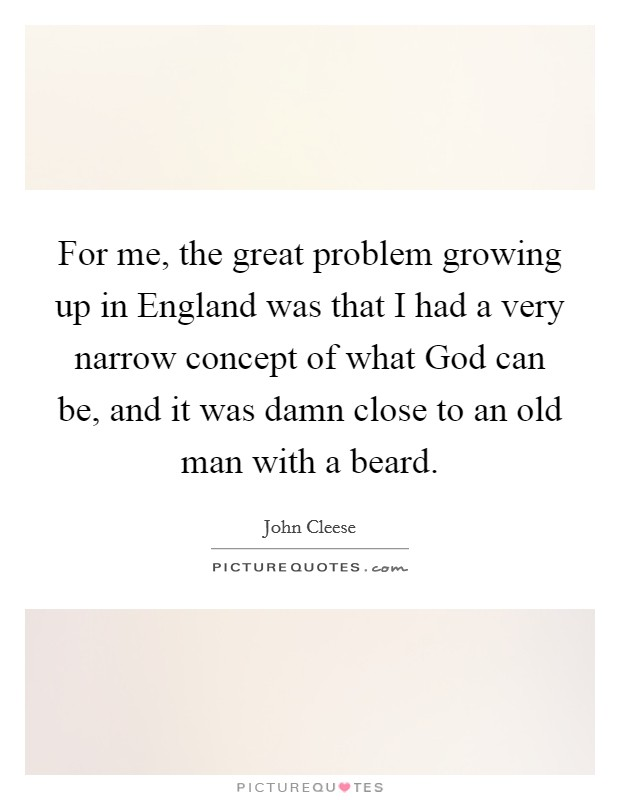 For me, the great problem growing up in England was that I had a very narrow concept of what God can be, and it was damn close to an old man with a beard Picture Quote #1