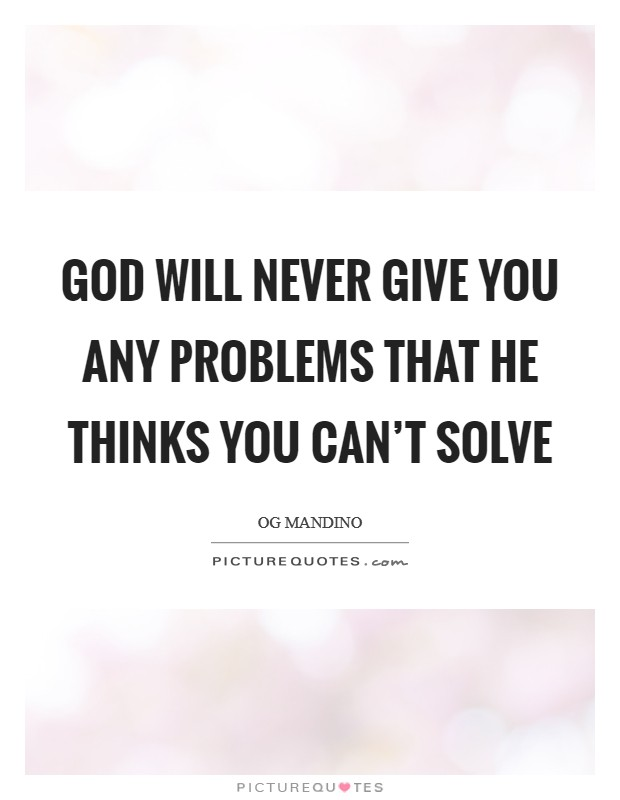 God will never give you any problems that he thinks you can't solve Picture Quote #1