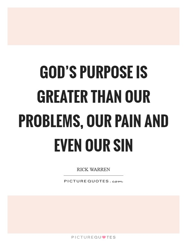 God's purpose is greater than our problems, our pain and even our sin Picture Quote #1