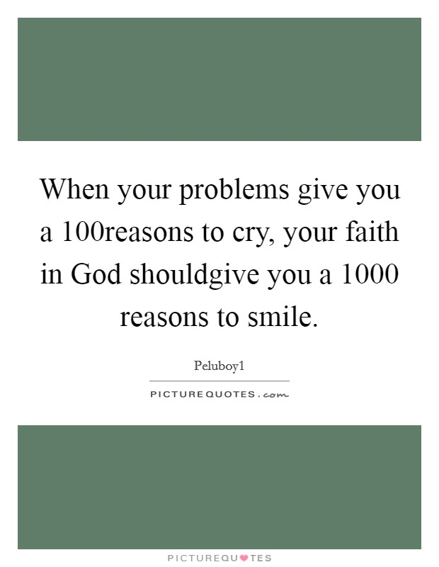 When your problems give you a 100reasons to cry, your faith in God shouldgive you a 1000 reasons to smile Picture Quote #1