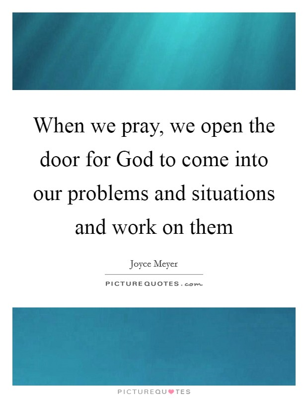 When we pray, we open the door for God to come into our problems and situations and work on them Picture Quote #1