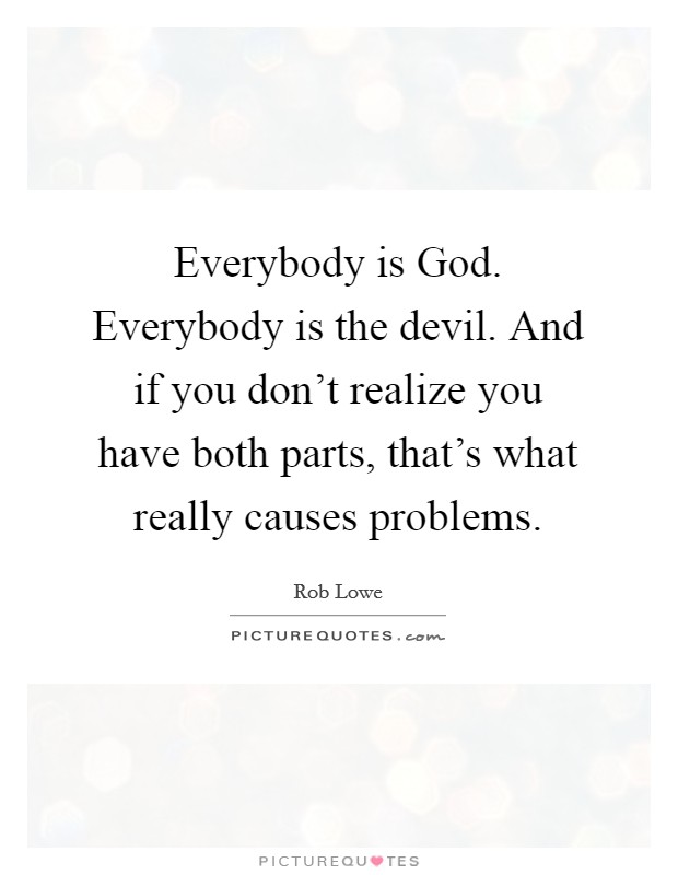 Everybody is God. Everybody is the devil. And if you don't realize you have both parts, that's what really causes problems Picture Quote #1
