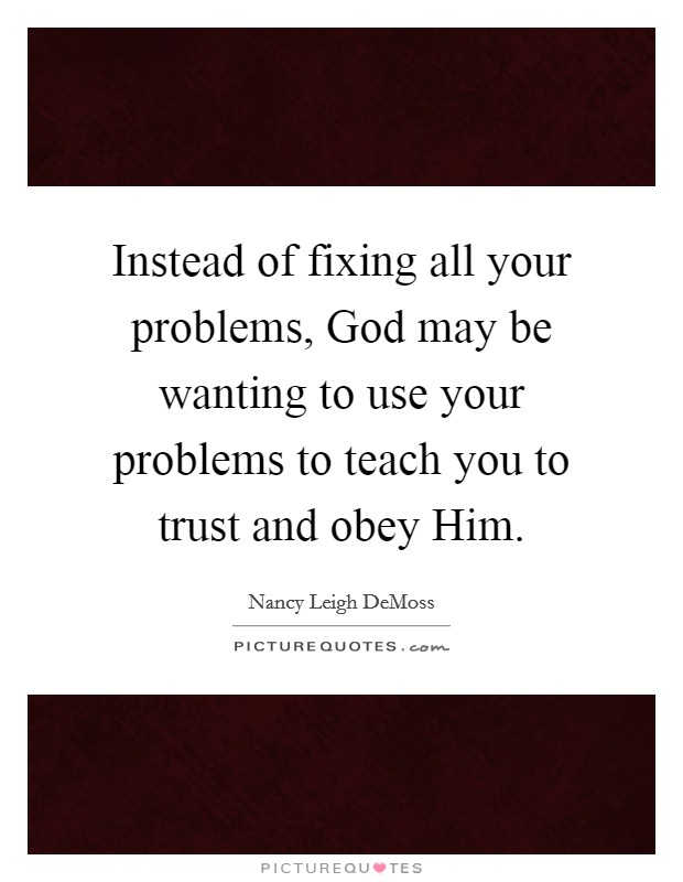 Instead of fixing all your problems, God may be wanting to use your problems to teach you to trust and obey Him Picture Quote #1