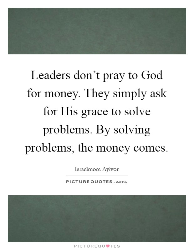 Leaders don't pray to God for money. They simply ask for His grace to solve problems. By solving problems, the money comes. Picture Quote #1