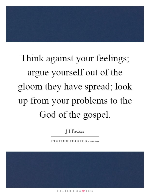 Think against your feelings; argue yourself out of the gloom they have spread; look up from your problems to the God of the gospel Picture Quote #1