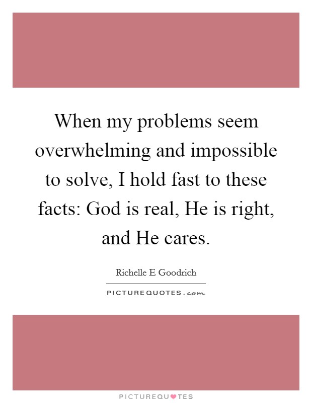 When my problems seem overwhelming and impossible to solve, I hold fast to these facts: God is real, He is right, and He cares Picture Quote #1