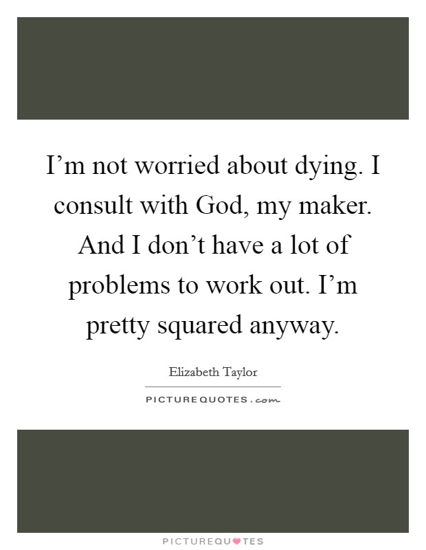 I'm not worried about dying. I consult with God, my maker. And I don't have a lot of problems to work out. I'm pretty squared anyway Picture Quote #1