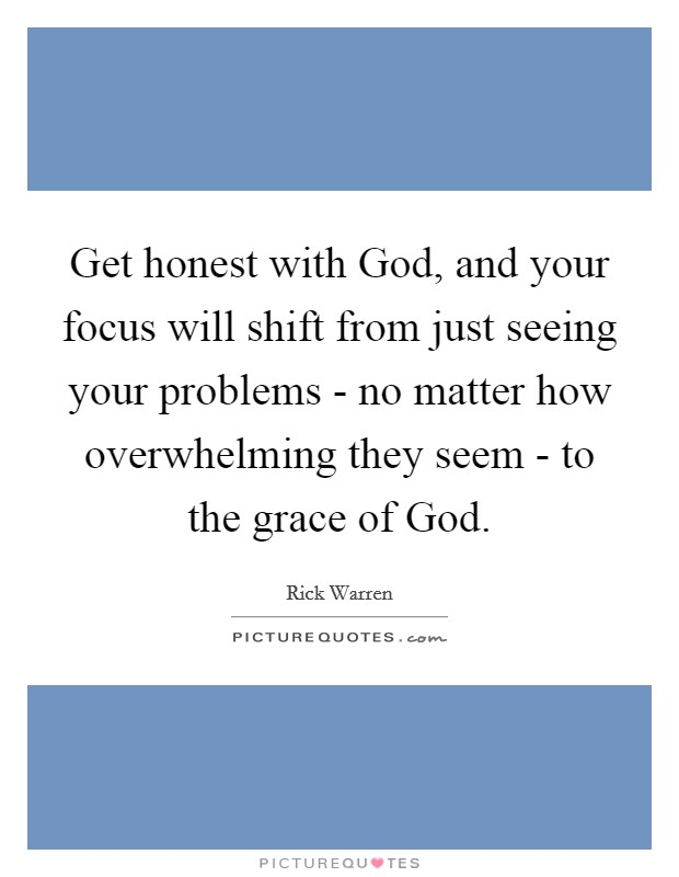 Get honest with God, and your focus will shift from just seeing your problems - no matter how overwhelming they seem - to the grace of God Picture Quote #1