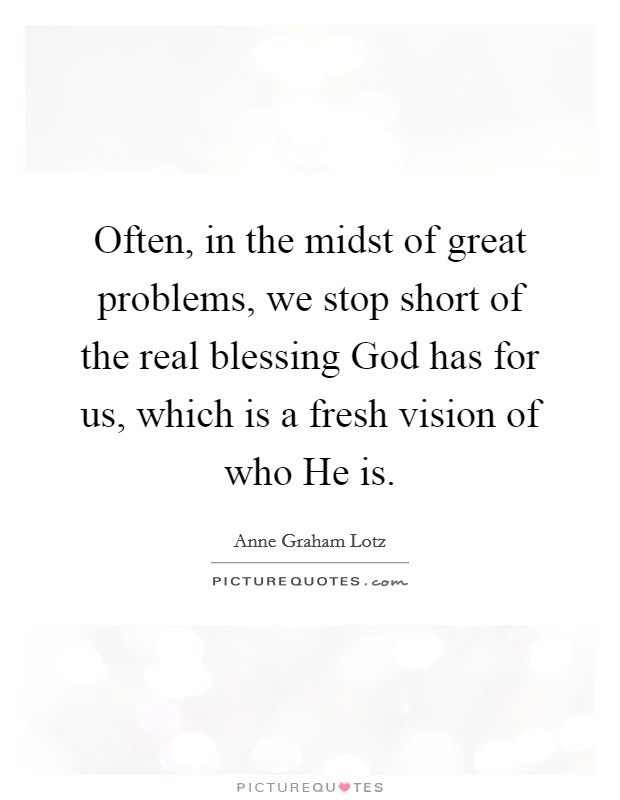 Often, in the midst of great problems, we stop short of the real blessing God has for us, which is a fresh vision of who He is Picture Quote #1